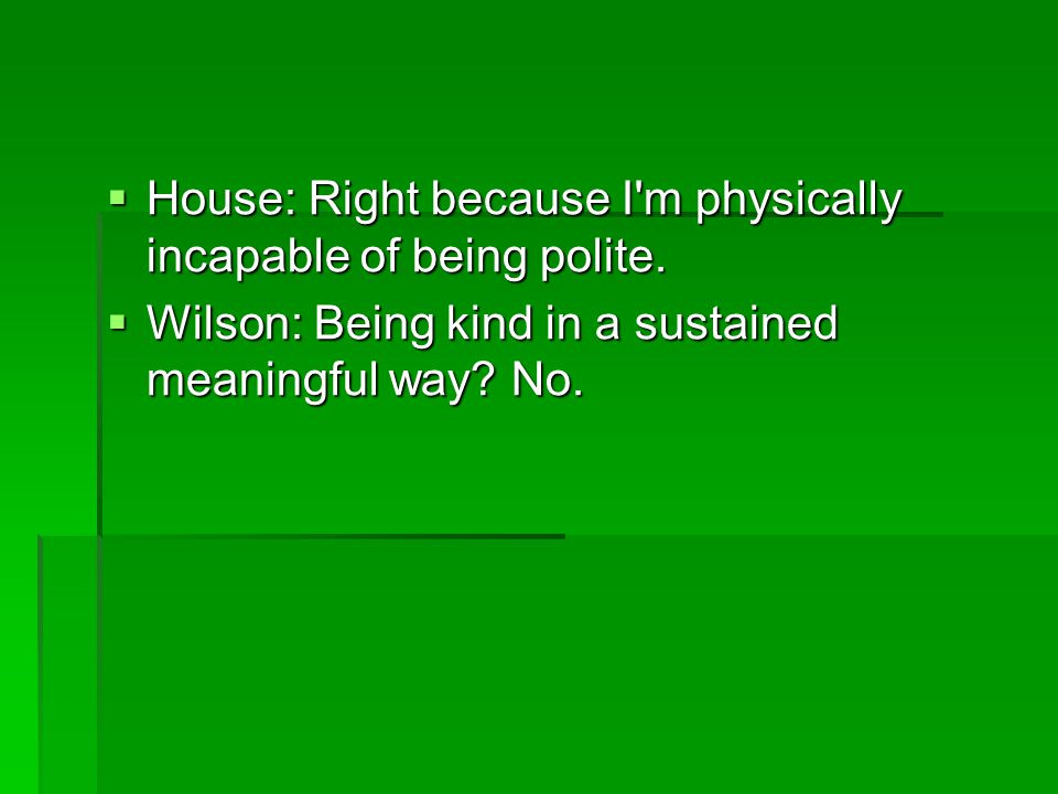 House: Right because I m physically incapable of being polite.