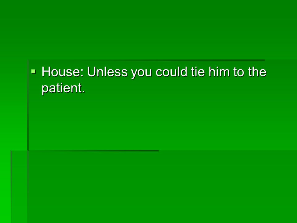 House: Unless you could tie him to the patient.