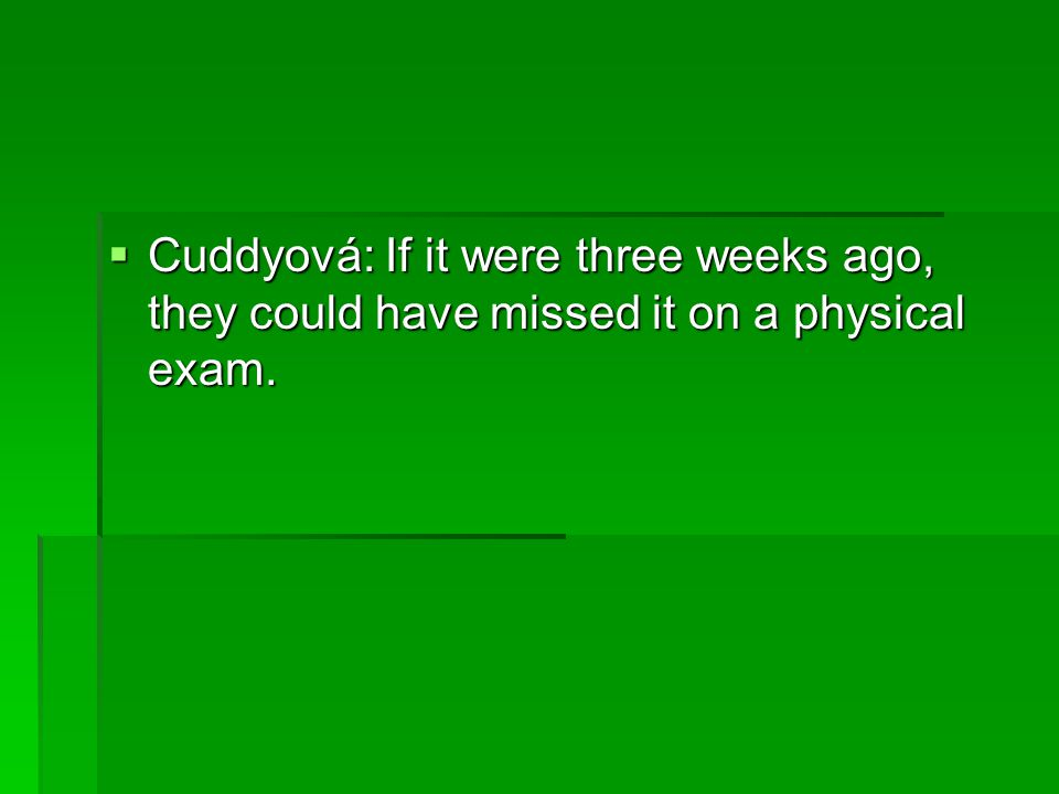 Cuddyová: If it were three weeks ago, they could have missed it on a physical exam.
