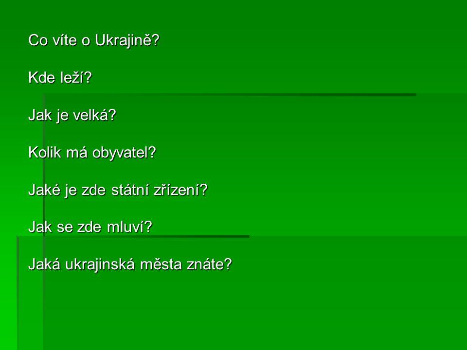 Co víte o Ukrajině Kde leží Jak je velká Kolik má obyvatel Jaké je zde státní zřízení Jak se zde mluví