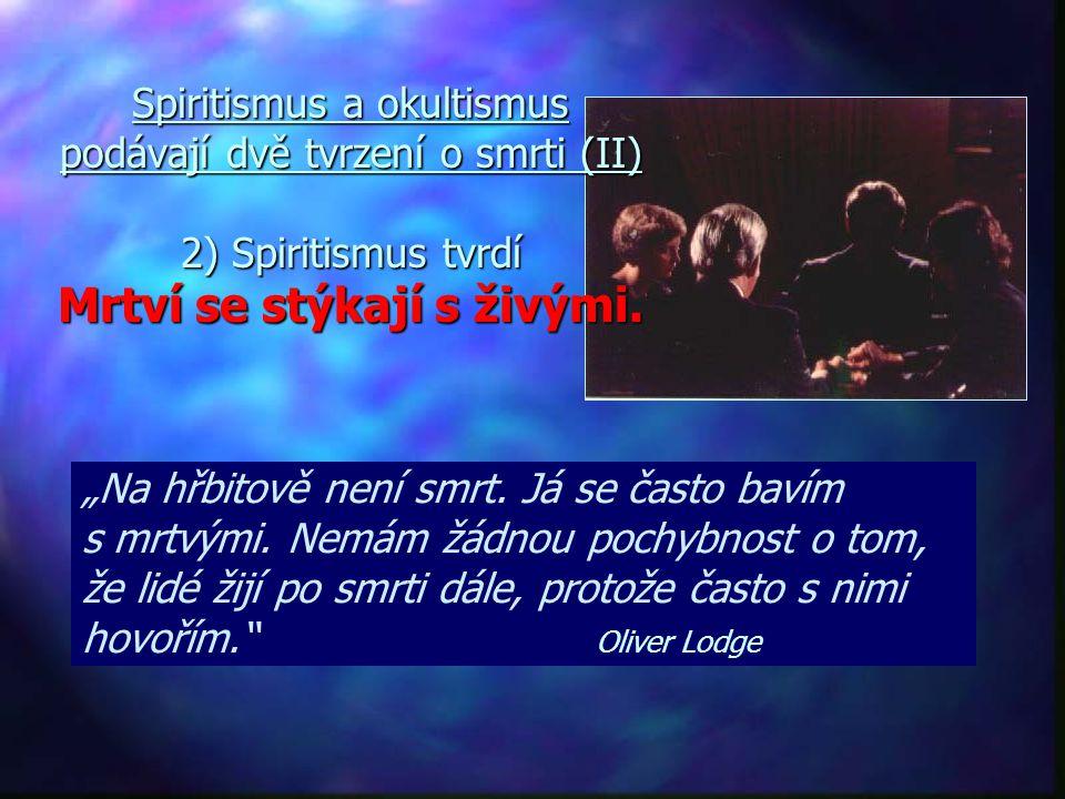 Spiritismus a okultismus podávají dvě tvrzení o smrti (II) 2) Spiritismus tvrdí Mrtví se stýkají s živými.