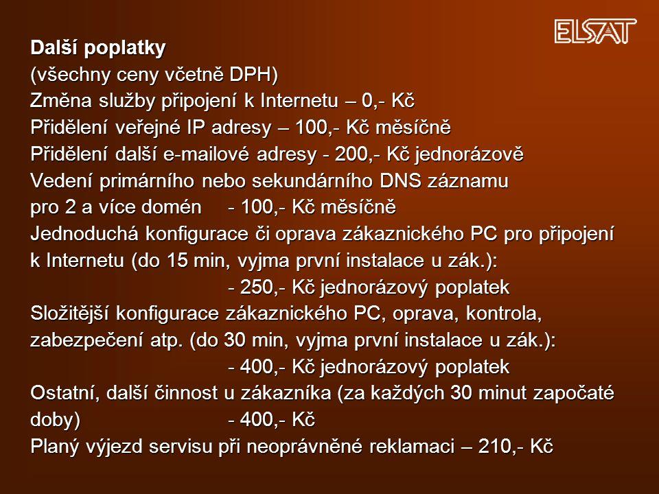 Další poplatky (všechny ceny včetně DPH) Změna služby připojení k Internetu – 0,- Kč Přidělení veřejné IP adresy – 100,- Kč měsíčně Přidělení další e-mailové adresy - 200,- Kč jednorázově Vedení primárního nebo sekundárního DNS záznamu pro 2 a více domén - 100,- Kč měsíčně Jednoduchá konfigurace či oprava zákaznického PC pro připojení k Internetu (do 15 min, vyjma první instalace u zák.): - 250,- Kč jednorázový poplatek Složitější konfigurace zákaznického PC, oprava, kontrola, zabezpečení atp.