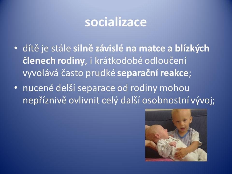 socializace dítě je stále silně závislé na matce a blízkých členech rodiny, i krátkodobé odloučení vyvolává často prudké separační reakce;