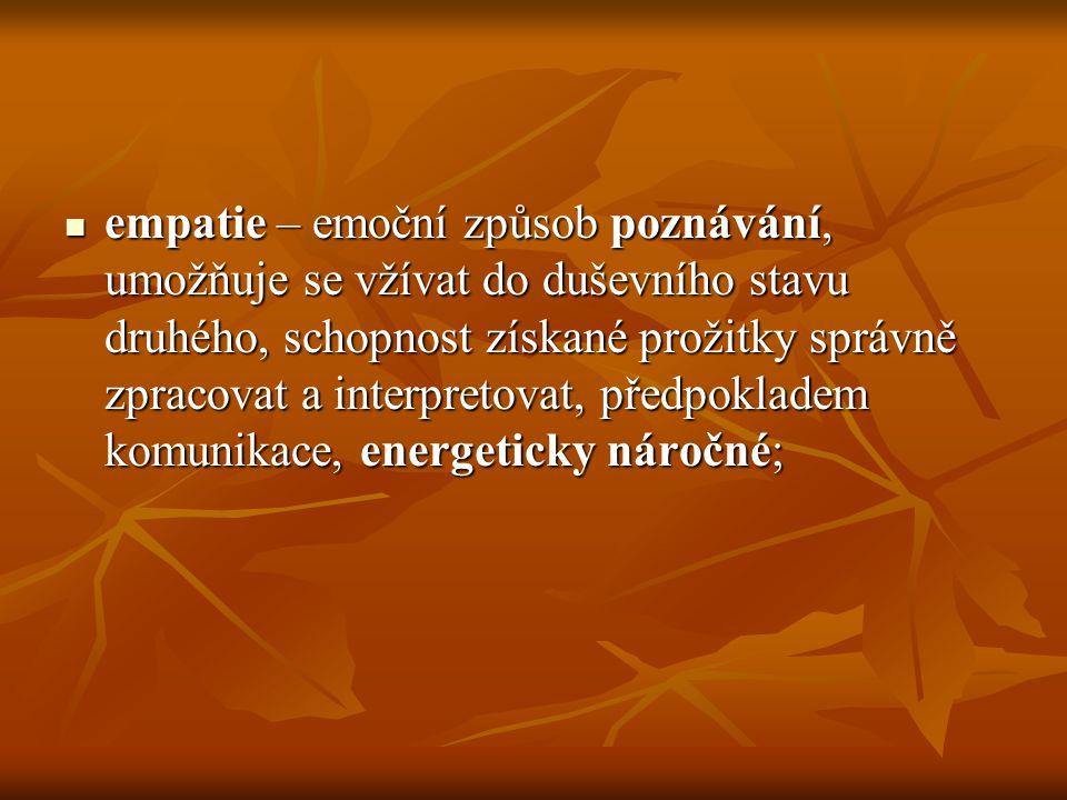 empatie – emoční způsob poznávání, umožňuje se vžívat do duševního stavu druhého, schopnost získané prožitky správně zpracovat a interpretovat, předpokladem komunikace, energeticky náročné;