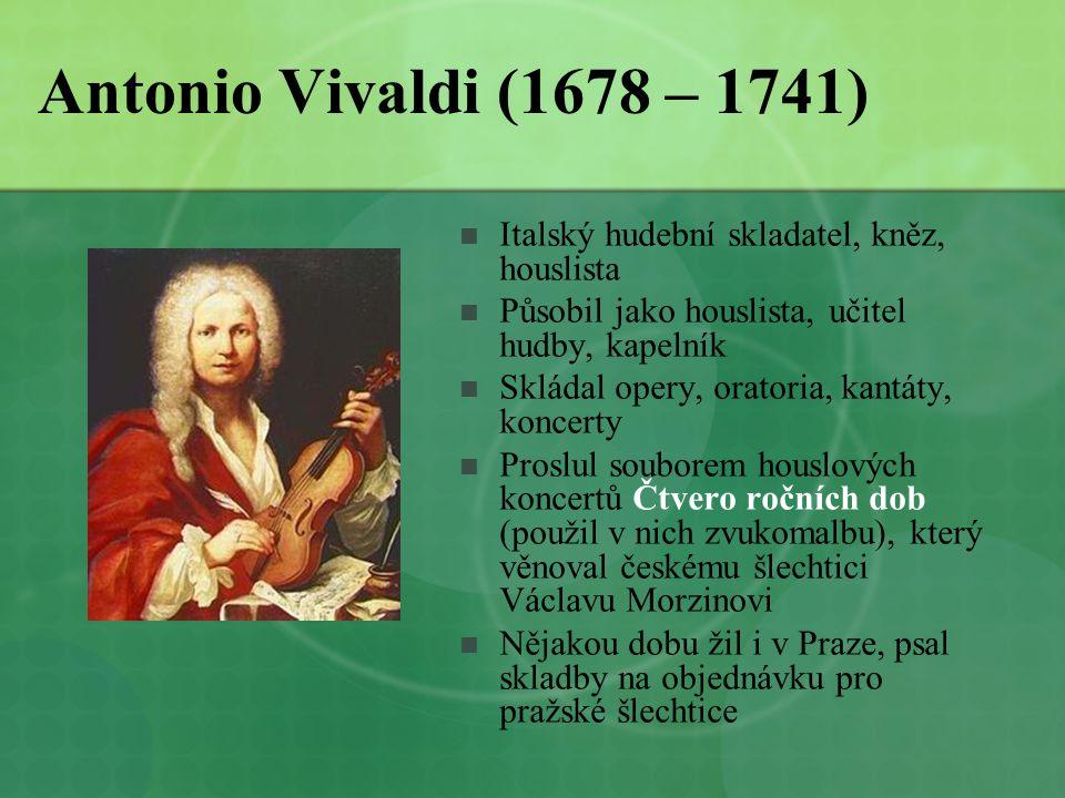 Antonio Vivaldi (1678 – 1741) Italský hudební skladatel, kněz, houslista. Působil jako houslista, učitel hudby, kapelník.