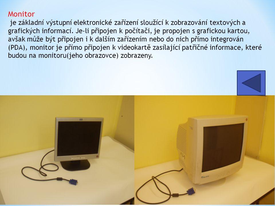 Monitor je základní výstupní elektronické zařízení sloužící k zobrazování textových a grafických informací. Je-li připojen k počítači, je propojen s grafickou kartou, avšak může být připojen i k dalším zařízením nebo do nich přímo integrován (PDA), monitor je přímo připojen k videokartě zasílající patřičné informace, které budou na monitoru(jeho obrazovce) zobrazeny.