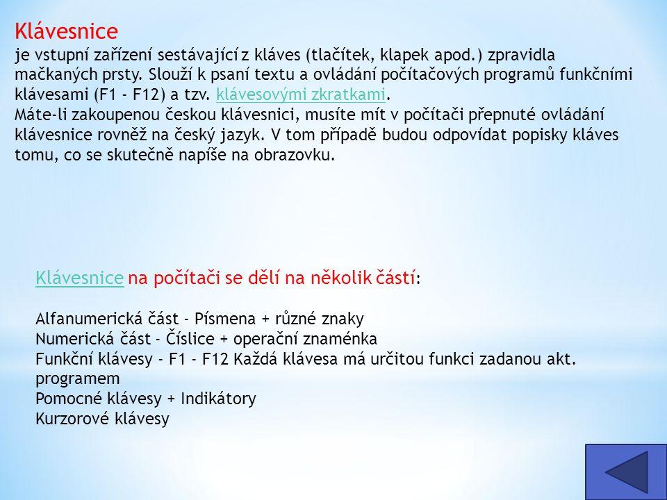 Klávesnice je vstupní zařízení sestávající z kláves (tlačítek, klapek apod.) zpravidla mačkaných prsty. Slouží k psaní textu a ovládání počítačových programů funkčními klávesami (F1 - F12) a tzv. klávesovými zkratkami. Máte-li zakoupenou českou klávesnici, musíte mít v počítači přepnuté ovládání klávesnice rovněž na český jazyk. V tom případě budou odpovídat popisky kláves tomu, co se skutečně napíše na obrazovku.
