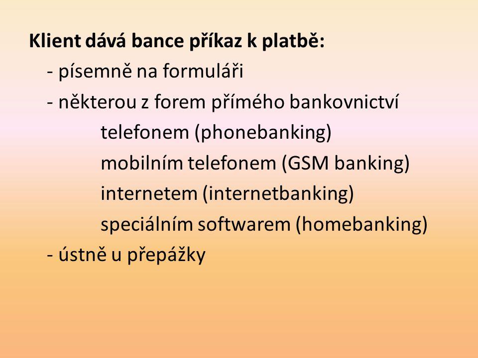 Klient dává bance příkaz k platbě: - písemně na formuláři - některou z forem přímého bankovnictví telefonem (phonebanking) mobilním telefonem (GSM banking) internetem (internetbanking) speciálním softwarem (homebanking) - ústně u přepážky