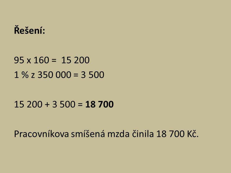 Řešení: 95 x 160 = 15 200 1 % z 350 000 = 3 500 15 200 + 3 500 = 18 700 Pracovníkova smíšená mzda činila 18 700 Kč.
