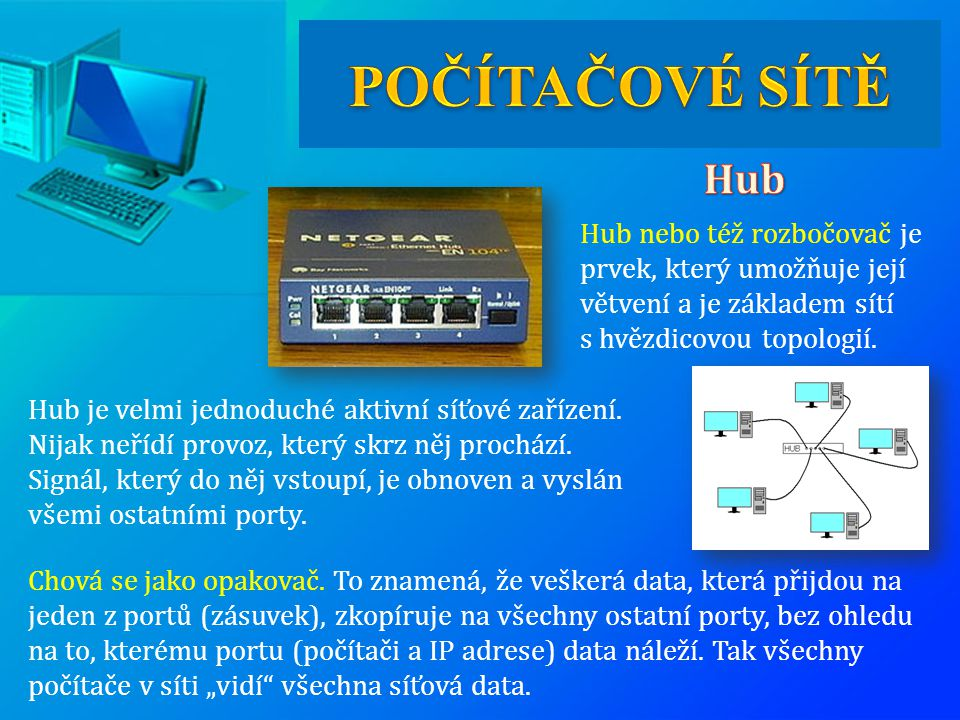 POČÍTAČOVÉ SÍTĚ Hub. Hub nebo též rozbočovač je prvek, který umožňuje její větvení a je základem sítí s hvězdicovou topologií.