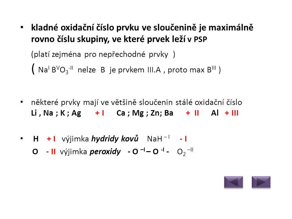kladné oxidační číslo prvku ve sloučenině je maximálně rovno číslu skupiny, ve které prvek leží v PSP (platí zejména pro nepřechodné prvky ) ( NaI BVO3-II nelze B je prvkem III.A , proto max BIII )