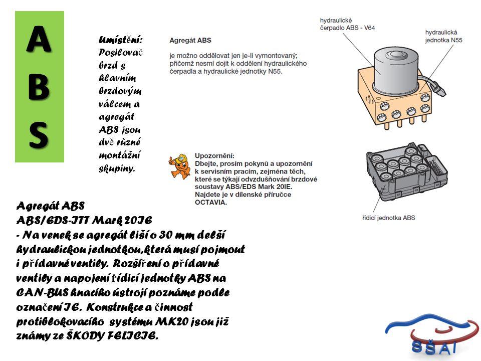 A B S. A B. S. Umístění: Posilovač brzd s hlavním brzdovým válcem a. agregát ABS jsou dvě rùzné montážní skupiny.