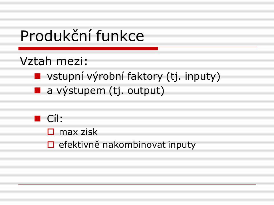 Produkční funkce Vztah mezi: vstupní výrobní faktory (tj. inputy)
