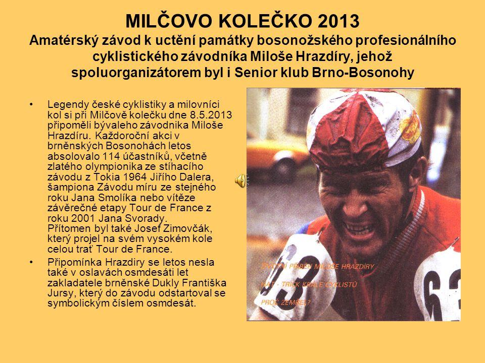 MILČOVO KOLEČKO 2013 Amatérský závod k uctění památky bosonožského profesionálního cyklistického závodníka Miloše Hrazdíry, jehož spoluorganizátorem byl i Senior klub Brno-Bosonohy