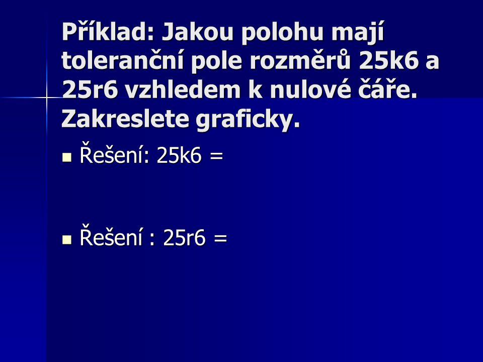 Příklad: Jakou polohu mají toleranční pole rozměrů 25k6 a 25r6 vzhledem k nulové čáře. Zakreslete graficky.