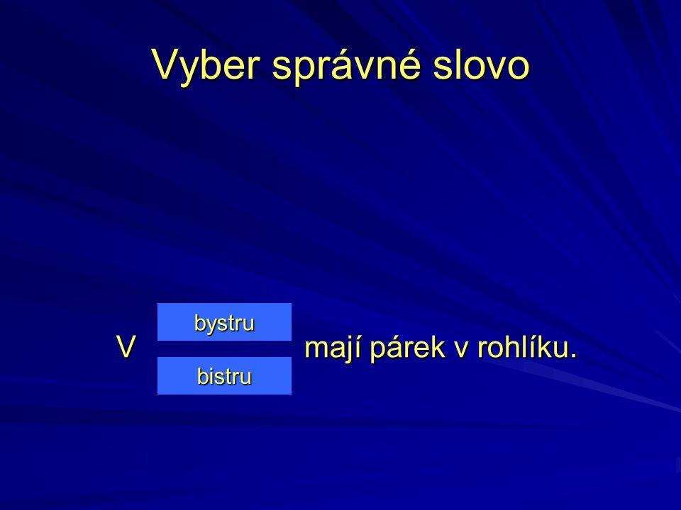 Vyber správné slovo bystru V mají párek v rohlíku. bistru
