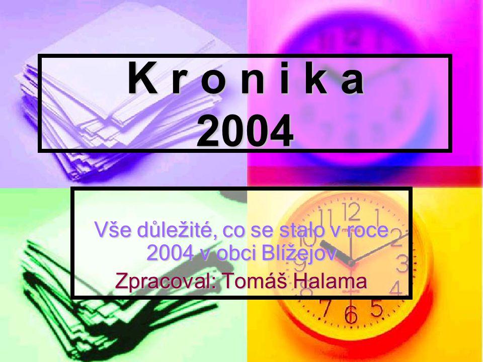 K r o n i k a 2004 Vše důležité, co se stalo v roce 2004 v obci Blížejov Zpracoval: Tomáš Halama