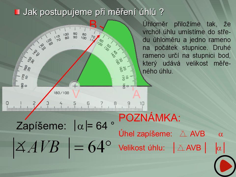 B V A POZNÁMKA: Zapíšeme: a = 64 ° Jak postupujeme při měření úhlů
