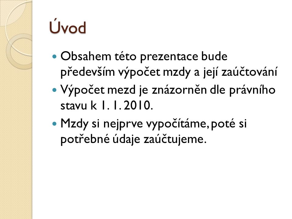 Úvod Obsahem této prezentace bude především výpočet mzdy a její zaúčtování. Výpočet mezd je znázorněn dle právního stavu k 1. 1. 2010.