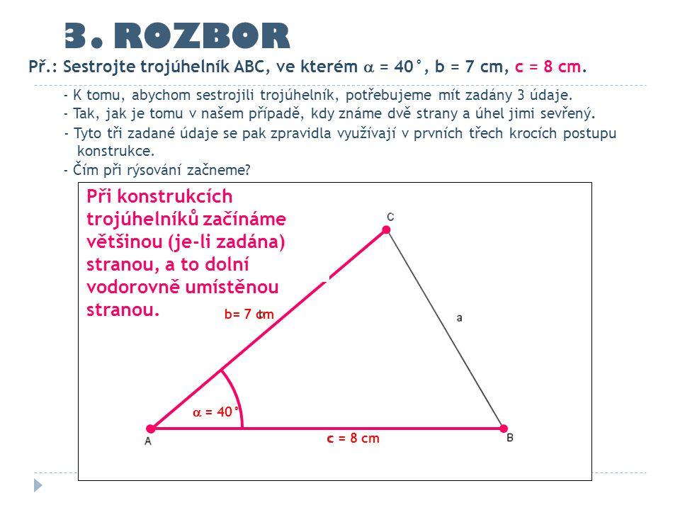 3. ROZBOR Př.: Sestrojte trojúhelník ABC, ve kterém  = 40°, b = 7 cm, c = 8 cm.