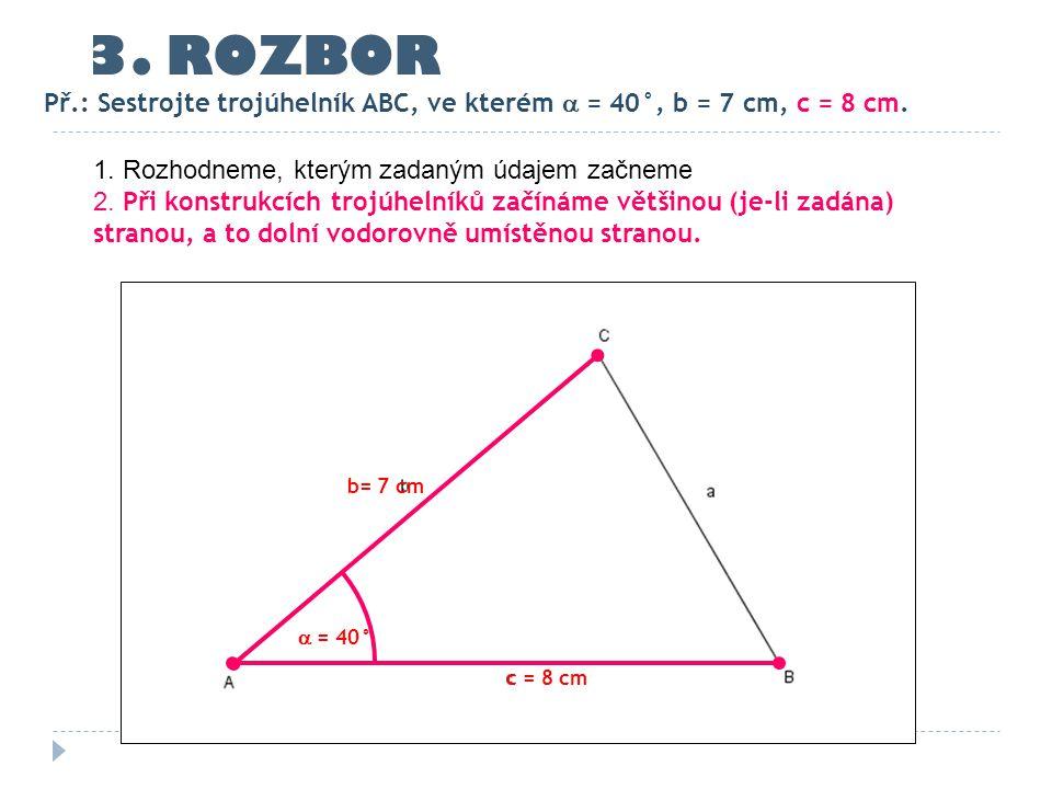 3. ROZBOR Př.: Sestrojte trojúhelník ABC, ve kterém  = 40°, b = 7 cm, c = 8 cm. 1. Rozhodneme, kterým zadaným údajem začneme.