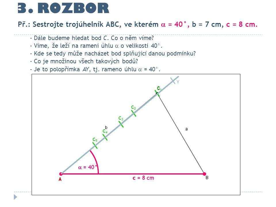 3. ROZBOR Př.: Sestrojte trojúhelník ABC, ve kterém  = 40°, b = 7 cm, c = 8 cm. - Dále budeme hledat bod C. Co o něm víme