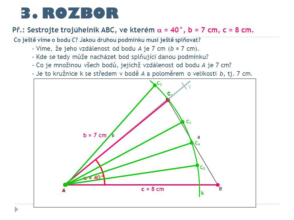 3. ROZBOR Př.: Sestrojte trojúhelník ABC, ve kterém  = 40°, b = 7 cm, c = 8 cm. Co ještě víme o bodu C Jakou druhou podmínku musí ještě splňovat