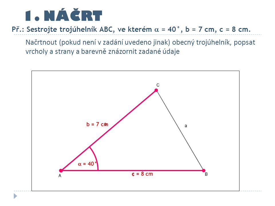 1. NÁČRT Př.: Sestrojte trojúhelník ABC, ve kterém  = 40°, b = 7 cm, c = 8 cm.