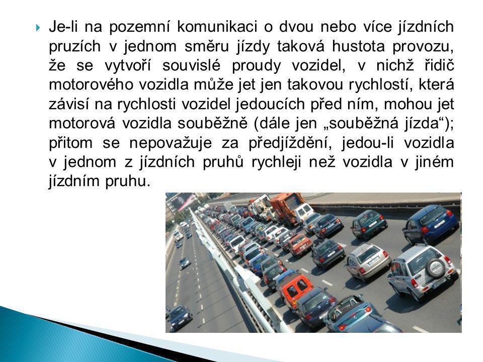 """Je-li na pozemní komunikaci o dvou nebo více jízdních pruzích v jednom směru jízdy taková hustota provozu, že se vytvoří souvislé proudy vozidel, v nichž řidič motorového vozidla může jet jen takovou rychlostí, která závisí na rychlosti vozidel jedoucích před ním, mohou jet motorová vozidla souběžně (dále jen """"souběžná jízda ); přitom se nepovažuje za předjíždění, jedou-li vozidla v jednom z jízdních pruhů rychleji než vozidla v jiném jízdním pruhu."""
