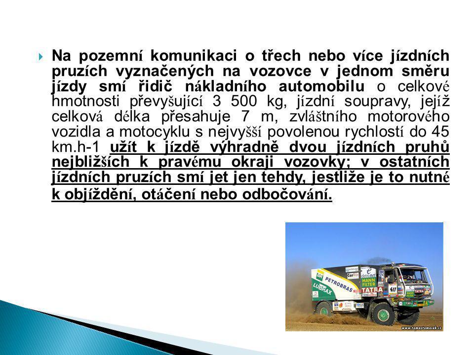 Na pozemní komunikaci o třech nebo více jízdních pruzích vyznačených na vozovce v jednom směru jízdy smí řidič nákladního automobilu o celkové hmotnosti převyšující 3 500 kg, jízdní soupravy, jejíž celková délka přesahuje 7 m, zvláštního motorového vozidla a motocyklu s nejvyšší povolenou rychlostí do 45 km.h-1 užít k jízdě výhradně dvou jízdních pruhů nejbližších k pravému okraji vozovky; v ostatních jízdních pruzích smí jet jen tehdy, jestliže je to nutné k objíždění, otáčení nebo odbočování.