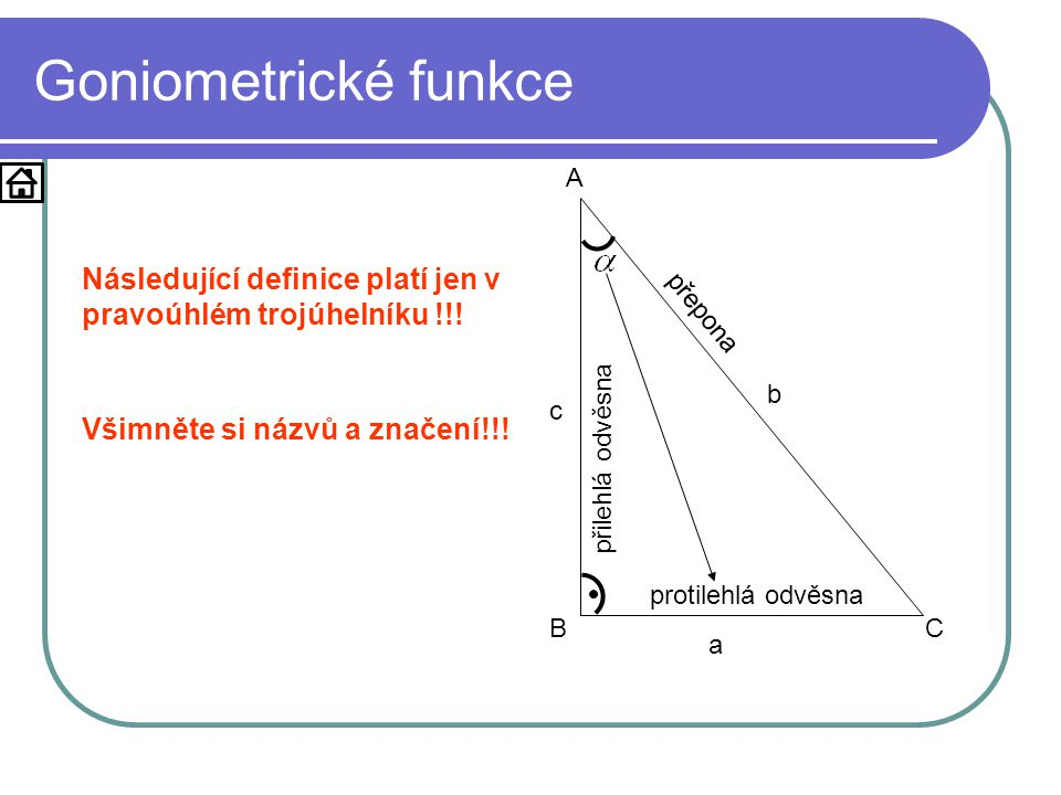 Goniometrické funkce a. b. c. A. B. C. Následující definice platí jen v pravoúhlém trojúhelníku !!!