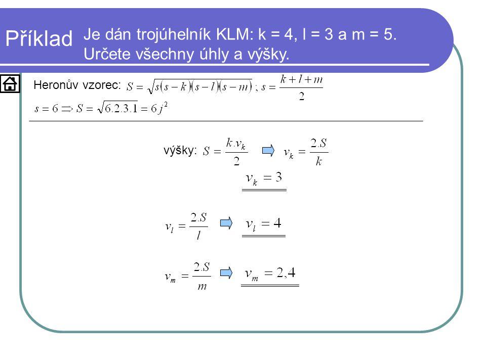 Příklad Je dán trojúhelník KLM: k = 4, l = 3 a m = 5. Určete všechny úhly a výšky. Heronův vzorec: