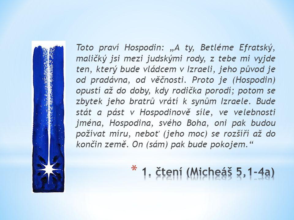 """Toto praví Hospodin: """"A ty, Betléme Efratský, maličký jsi mezi judskými rody, z tebe mi vyjde ten, který bude vládcem v Izraeli, jeho původ je od pradávna, od věčnosti. Proto je (Hospodin) opustí až do doby, kdy rodička porodí; potom se zbytek jeho bratrů vrátí k synům Izraele. Bude stát a pást v Hospodinově síle, ve velebnosti jména, Hospodina, svého Boha, oni pak budou požívat míru, neboť (jeho moc) se rozšíří až do končin země. On (sám) pak bude pokojem."""