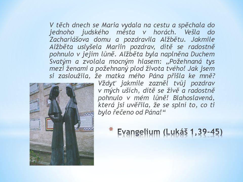 """V těch dnech se Maria vydala na cestu a spěchala do jednoho judského města v horách. Vešla do Zachariášova domu a pozdravila Alžbětu. Jakmile Alžběta uslyšela Mariin pozdrav, dítě se radostně pohnulo v jejím lůně. Alžběta byla naplněna Duchem Svatým a zvolala mocným hlasem: """"Požehnaná tys mezi ženami a požehnaný plod života tvého! Jak jsem si zasloužila, že matka mého Pána přišla ke mně Vždyť jakmile zazněl tvůj pozdrav v mých uších, dítě se živě a radostně pohnulo v mém lůně! Blahoslavená, která jsi uvěřila, že se splní to, co ti bylo řečeno od Pána!"""