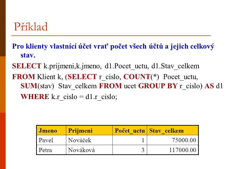 Příklad Pro klienty vlastnící účet vrať počet všech účtů a jejich celkový stav. SELECT k.prijmeni,k.jmeno, d1.Pocet_uctu, d1.Stav_celkem.