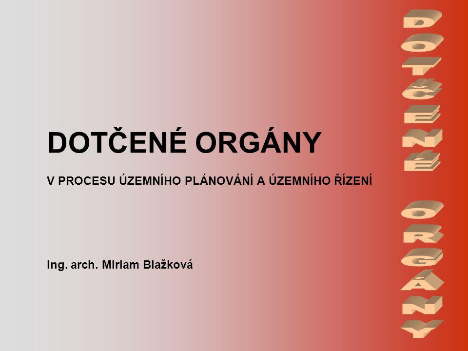 DOTČENÉ ORGÁNY V PROCESU ÚZEMNÍHO PLÁNOVÁNÍ A ÚZEMNÍHO ŘÍZENÍ Ing. arch. Miriam Blažková