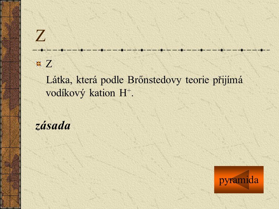 Z Z Látka, která podle Brőnstedovy teorie přijímá vodíkový kation H+. zásada pyramida