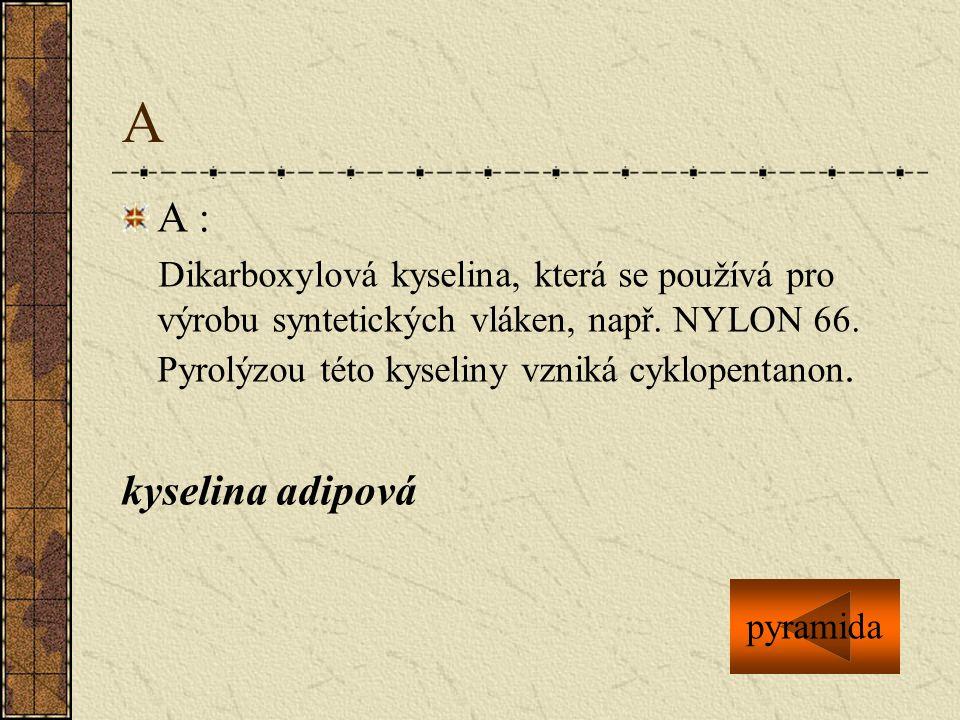 A A : Dikarboxylová kyselina, která se používá pro výrobu syntetických vláken, např. NYLON 66. Pyrolýzou této kyseliny vzniká cyklopentanon.
