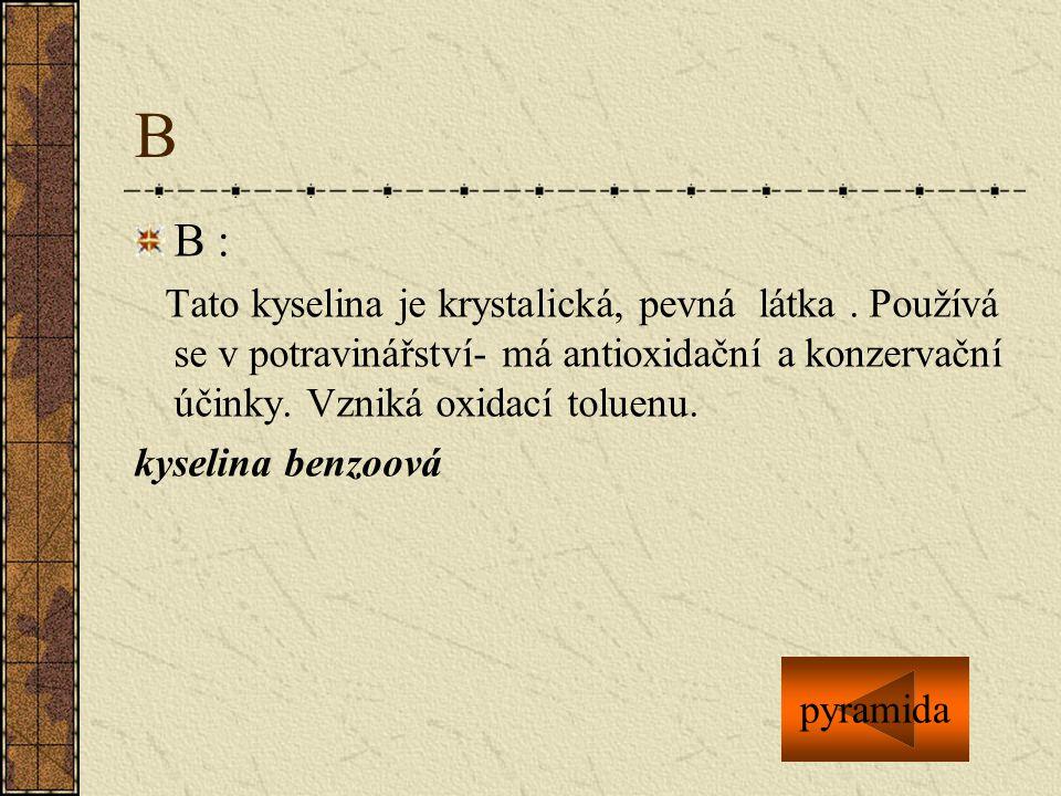 B B : Tato kyselina je krystalická, pevná látka . Používá se v potravinářství- má antioxidační a konzervační účinky. Vzniká oxidací toluenu.