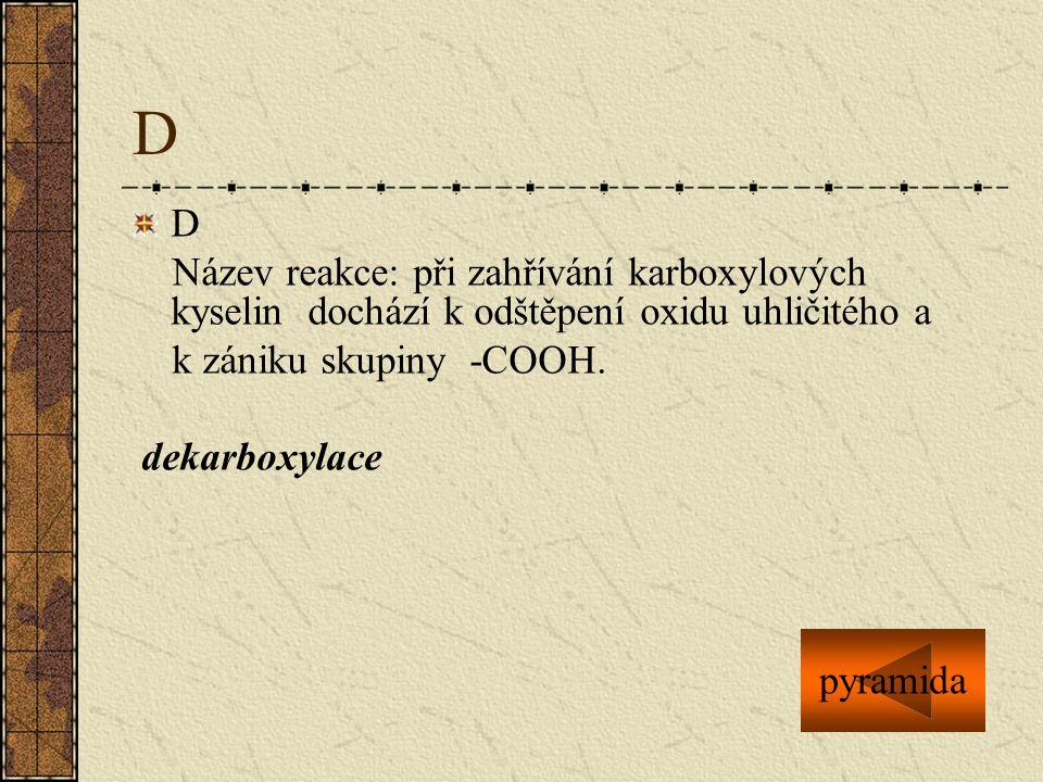 D D. Název reakce: při zahřívání karboxylových kyselin dochází k odštěpení oxidu uhličitého a. k zániku skupiny -COOH.