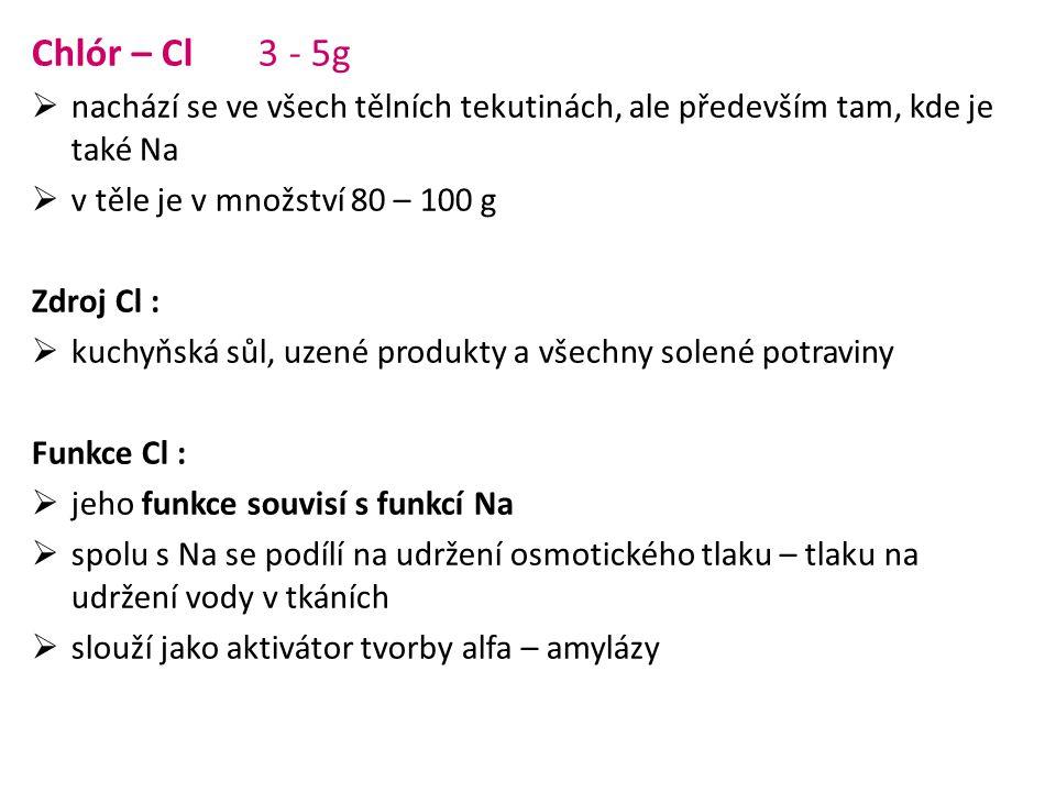 Chlór – Cl 3 - 5g nachází se ve všech tělních tekutinách, ale především tam, kde je také Na. v těle je v množství 80 – 100 g.