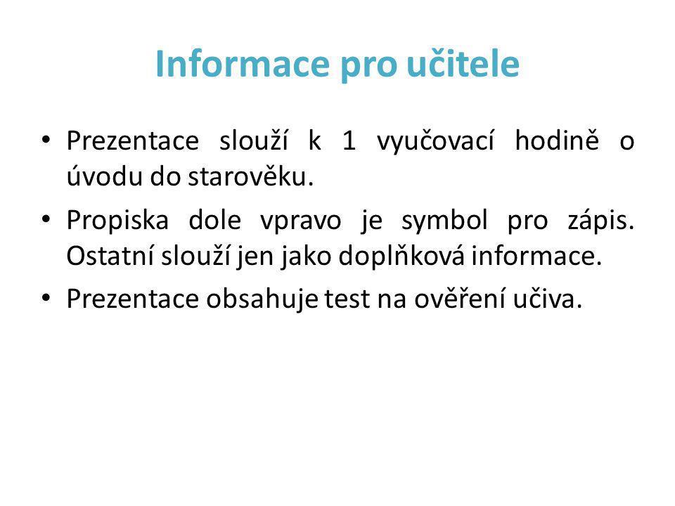 Informace pro učitele Prezentace slouží k 1 vyučovací hodině o úvodu do starověku.
