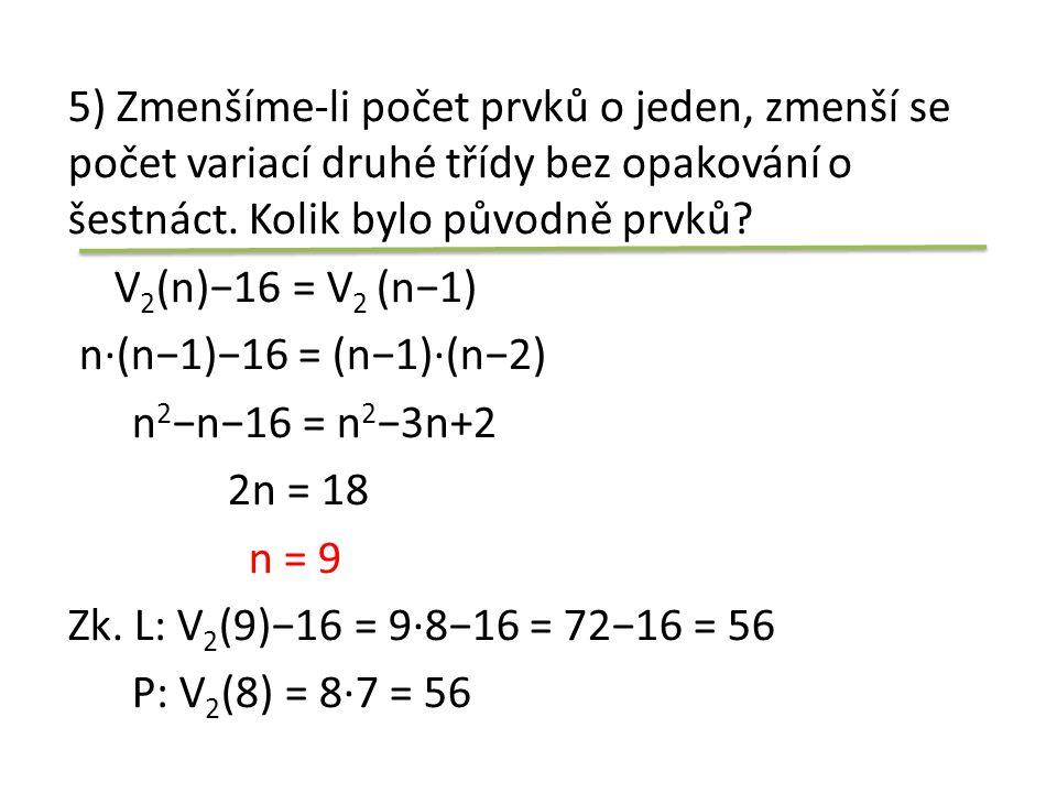 5) Zmenšíme-li počet prvků o jeden, zmenší se počet variací druhé třídy bez opakování o šestnáct. Kolik bylo původně prvků