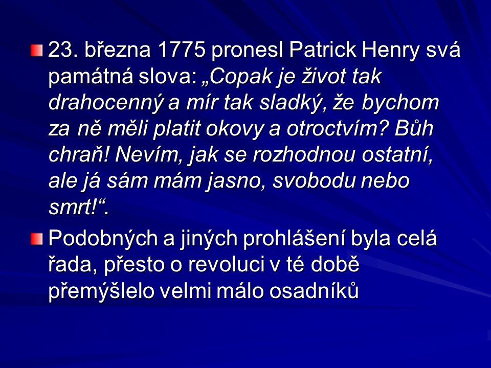 """23. března 1775 pronesl Patrick Henry svá památná slova: """"Copak je život tak drahocenný a mír tak sladký, že bychom za ně měli platit okovy a otroctvím Bůh chraň! Nevím, jak se rozhodnou ostatní, ale já sám mám jasno, svobodu nebo smrt! ."""