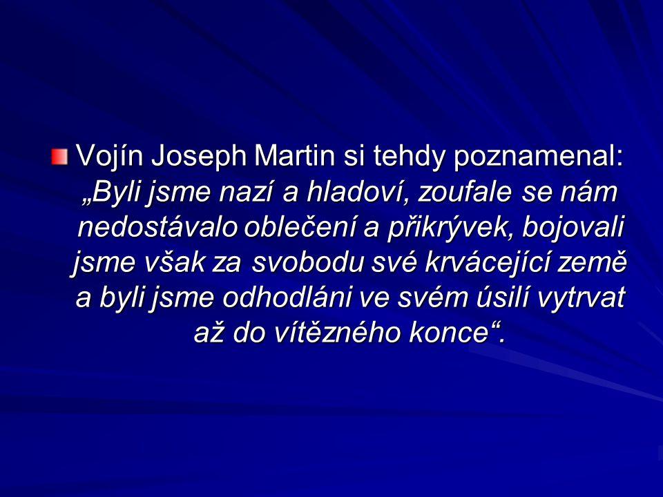 """Vojín Joseph Martin si tehdy poznamenal: """"Byli jsme nazí a hladoví, zoufale se nám nedostávalo oblečení a přikrývek, bojovali jsme však za svobodu své krvácející země a byli jsme odhodláni ve svém úsilí vytrvat až do vítězného konce ."""