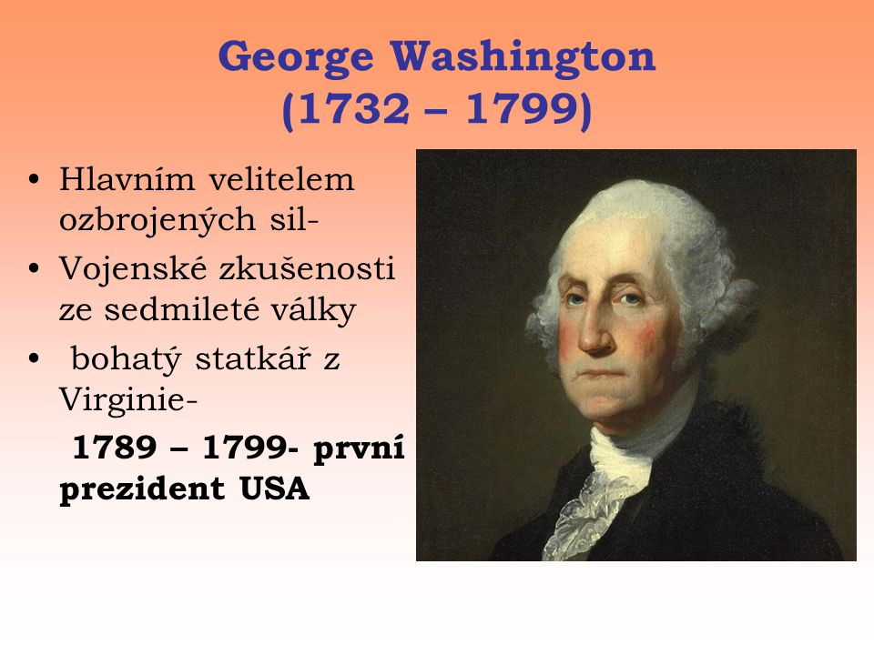 George Washington (1732 – 1799) Hlavním velitelem ozbrojených sil-