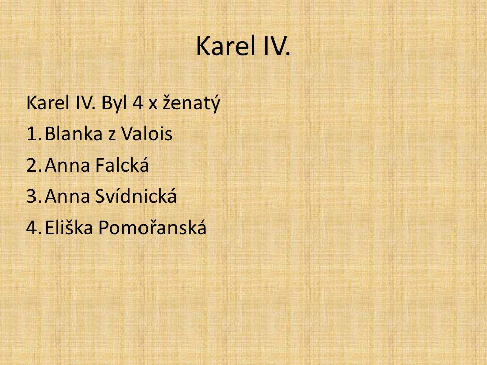 Karel IV. Karel IV. Byl 4 x ženatý Blanka z Valois Anna Falcká