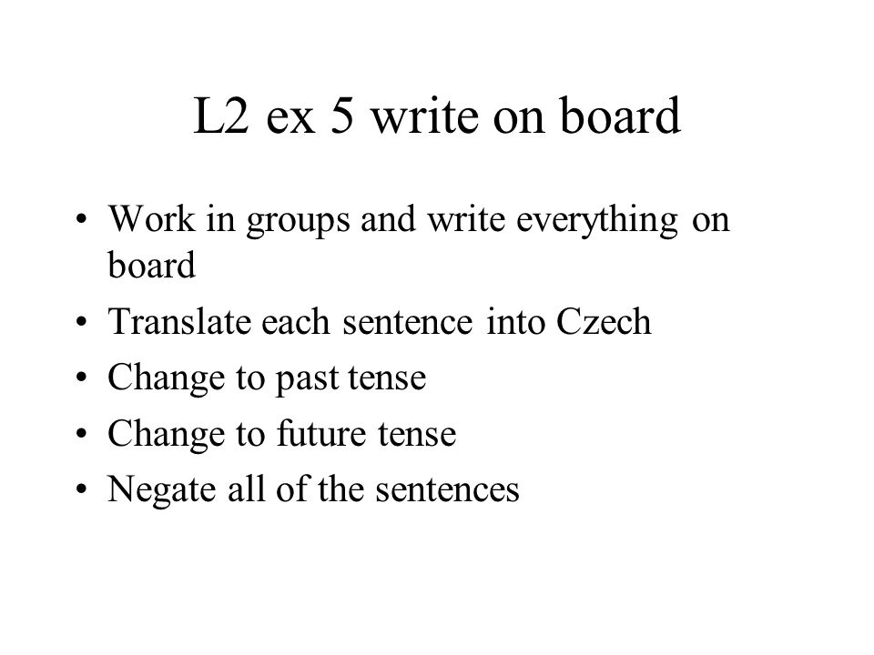 L2 ex 5 write on board Work in groups and write everything on board