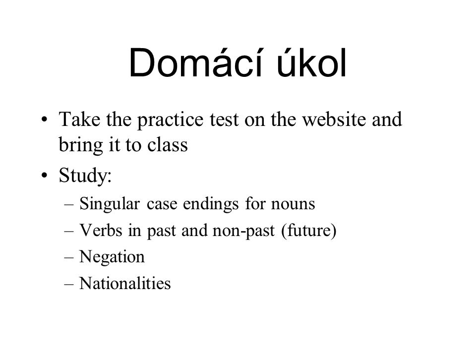 Domácí úkol Take the practice test on the website and bring it to class. Study: Singular case endings for nouns.