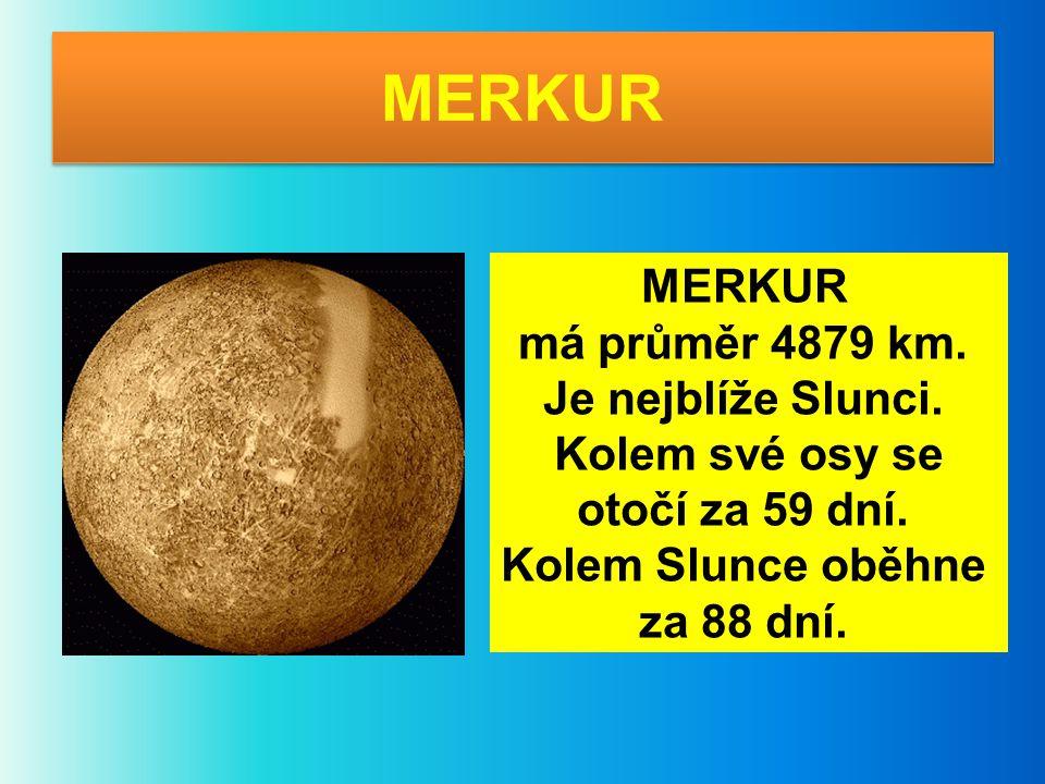 MERKUR MERKUR má průměr 4879 km. Je nejblíže Slunci. Kolem své osy se